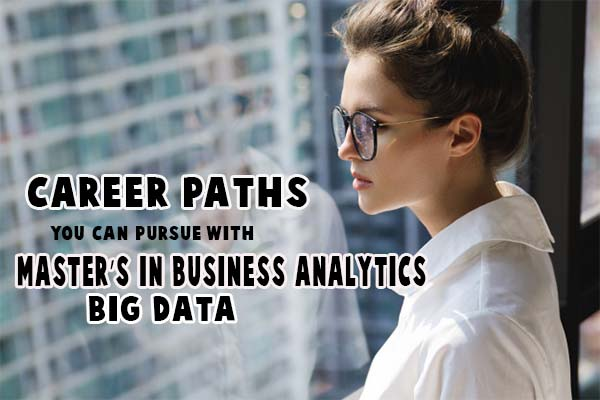 Career Paths You Can Pursue With a Master's in Business Analytics & Big Data